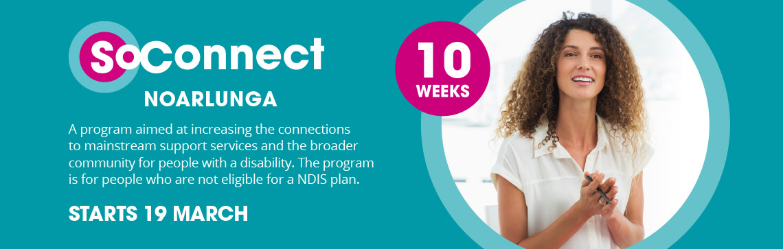 SoConnect –Noarlunga: 10 Weeks – A program aimed at increasing the connections to mainstream support services and the broader community for people with a disability. The program is for people who are not eligible for a NDIS plan. STARTS 19 MARCH > REGISTER TODAY